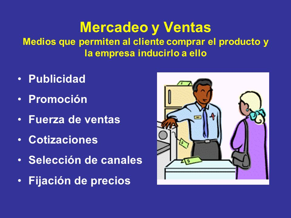 Mercadeo y Ventas Medios que permiten al cliente comprar el producto y la empresa inducirlo a ello Publicidad Promoción Fuerza de ventas Cotizaciones