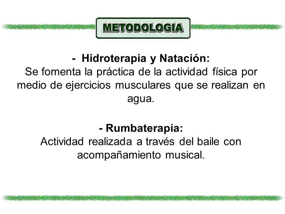 - Hidroterapia y Natación: Se fomenta la práctica de la actividad física por medio de ejercicios musculares que se realizan en agua. - Rumbaterapia: A
