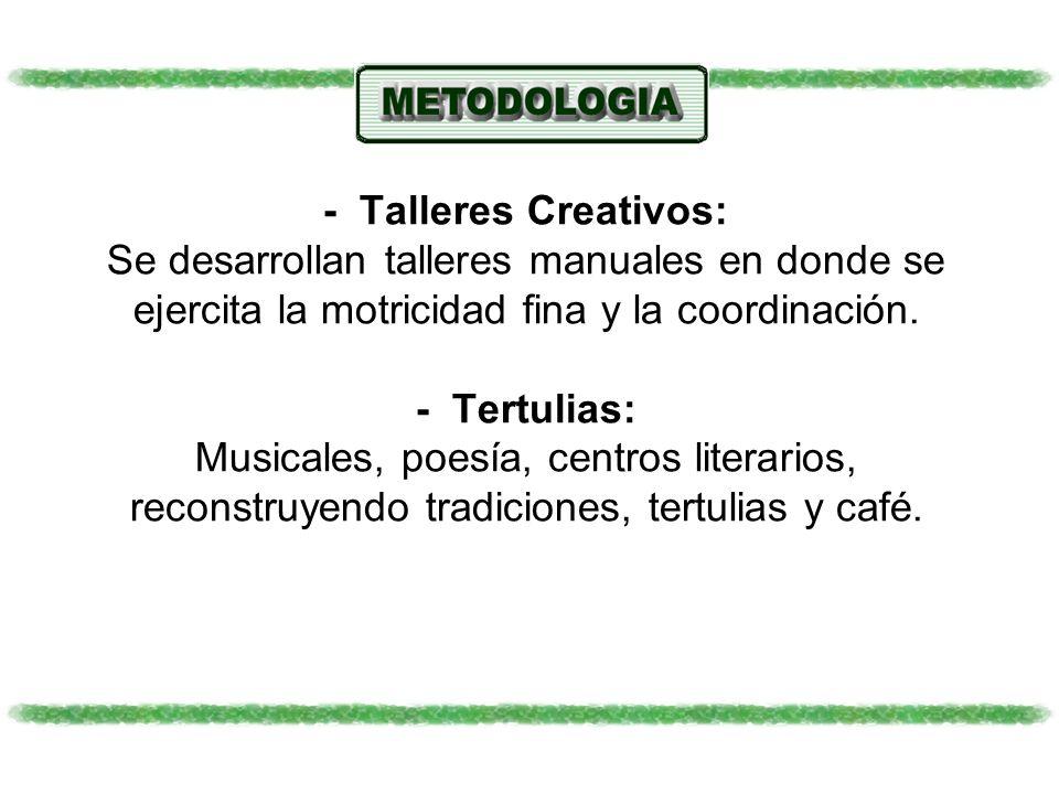 - Talleres Creativos: Se desarrollan talleres manuales en donde se ejercita la motricidad fina y la coordinación. - Tertulias: Musicales, poesía, cent