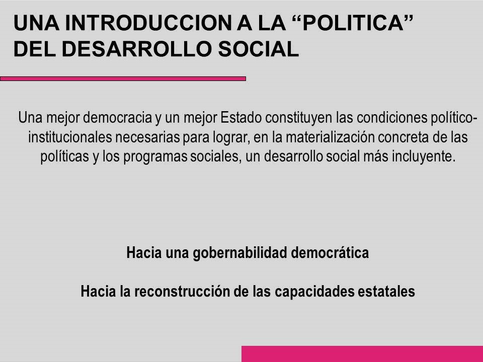 UNA INTRODUCCION A LA POLITICA DEL DESARROLLO SOCIAL Una mejor democracia y un mejor Estado constituyen las condiciones político- institucionales nece