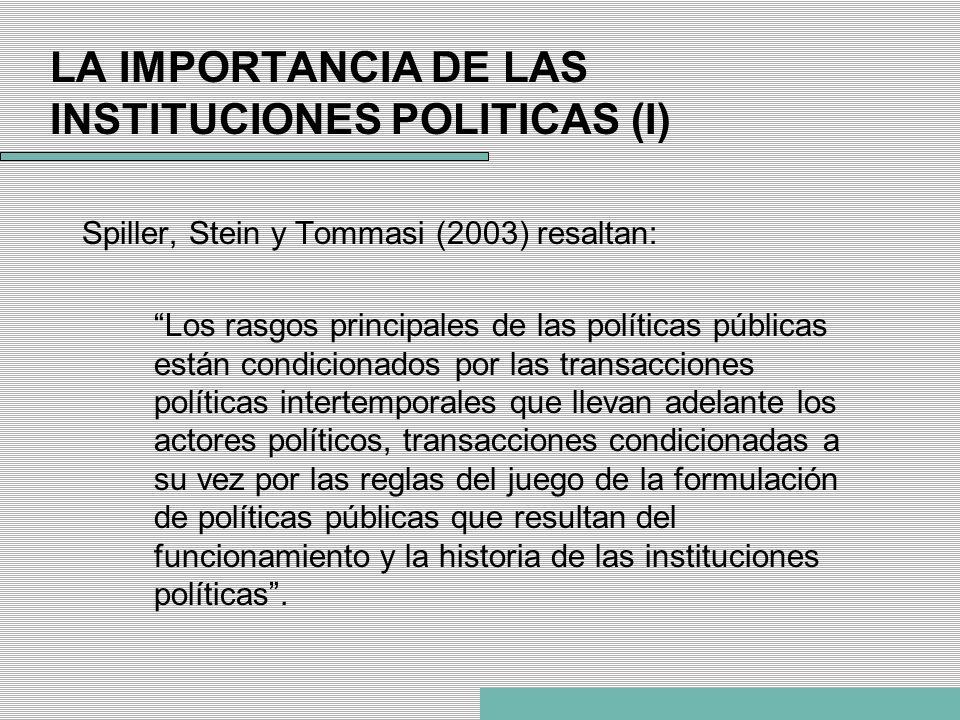 LA IMPORTANCIA DE LAS INSTITUCIONES POLITICAS (I) Spiller, Stein y Tommasi (2003) resaltan: Los rasgos principales de las políticas públicas están con