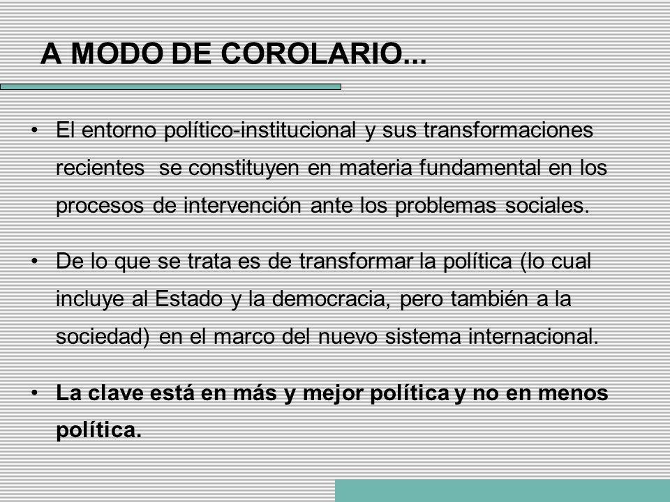 A MODO DE COROLARIO... El entorno político-institucional y sus transformaciones recientes se constituyen en materia fundamental en los procesos de int