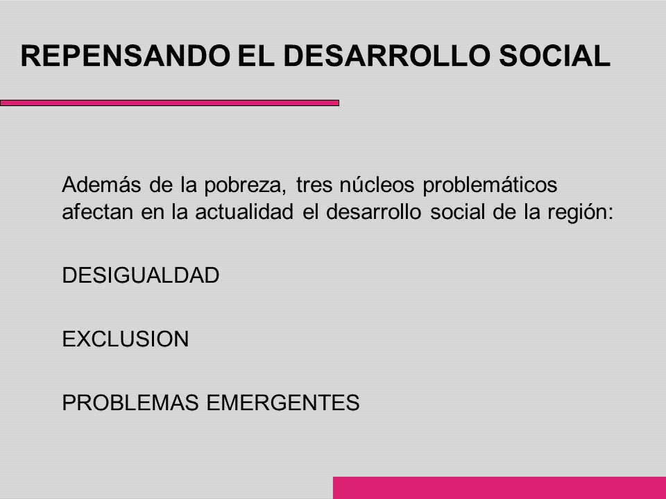 REPENSANDO EL DESARROLLO SOCIAL Además de la pobreza, tres núcleos problemáticos afectan en la actualidad el desarrollo social de la región: DESIGUALD