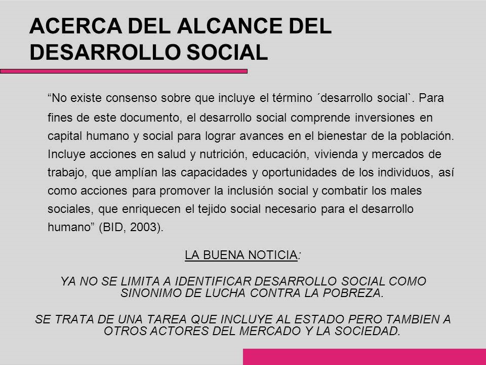 ACERCA DEL ALCANCE DEL DESARROLLO SOCIAL No existe consenso sobre que incluye el término ´desarrollo social`. Para fines de este documento, el desarro