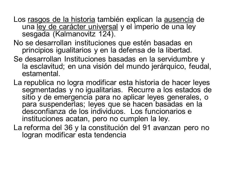 Los rasgos de la historia también explican la ausencia de una ley de carácter universal y el imperio de una ley sesgada (Kalmanovitz 124). No se desar