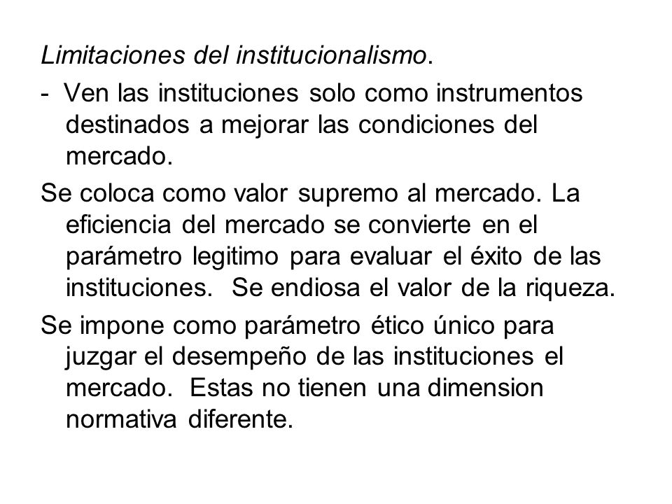 Limitaciones del institucionalismo. - Ven las instituciones solo como instrumentos destinados a mejorar las condiciones del mercado. Se coloca como va