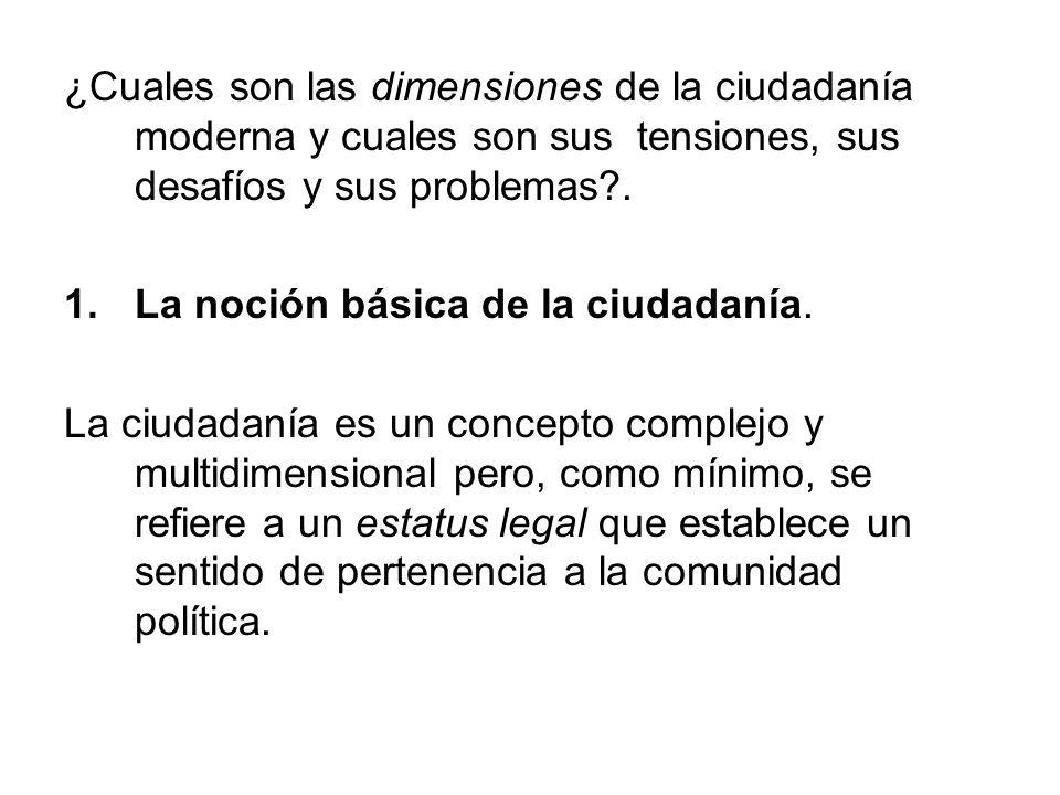 ¿Cuales son las dimensiones de la ciudadanía moderna y cuales son sus tensiones, sus desafíos y sus problemas?. 1.La noción básica de la ciudadanía. L