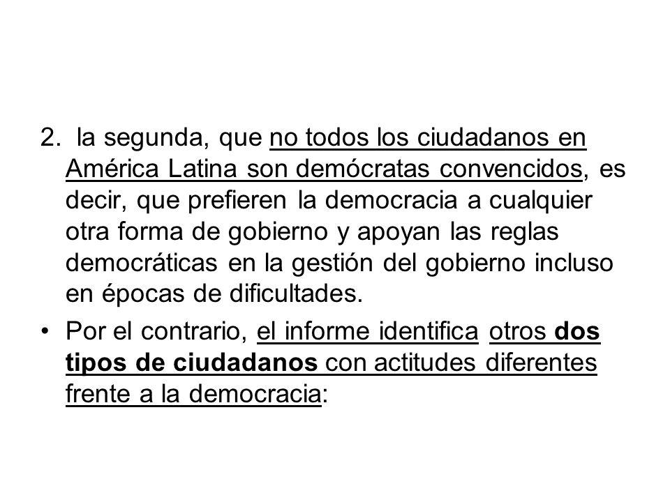 2. la segunda, que no todos los ciudadanos en América Latina son demócratas convencidos, es decir, que prefieren la democracia a cualquier otra forma