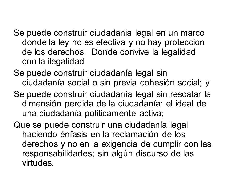 Se puede construir ciudadania legal en un marco donde la ley no es efectiva y no hay proteccion de los derechos. Donde convive la legalidad con la ile