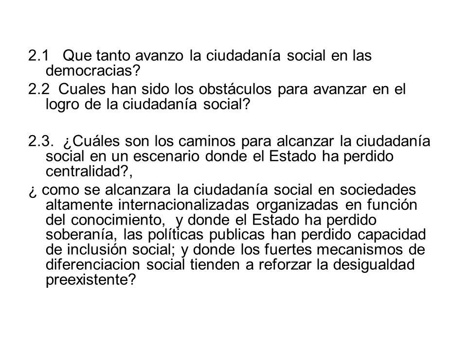 2.1 Que tanto avanzo la ciudadanía social en las democracias? 2.2 Cuales han sido los obstáculos para avanzar en el logro de la ciudadanía social? 2.3