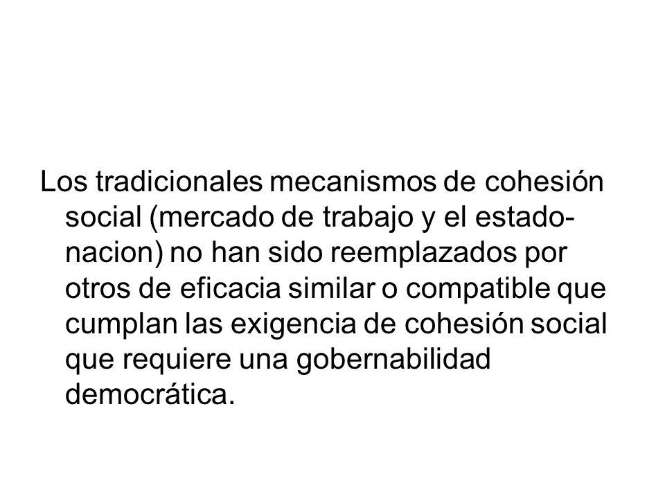 Los tradicionales mecanismos de cohesión social (mercado de trabajo y el estado- nacion) no han sido reemplazados por otros de eficacia similar o comp