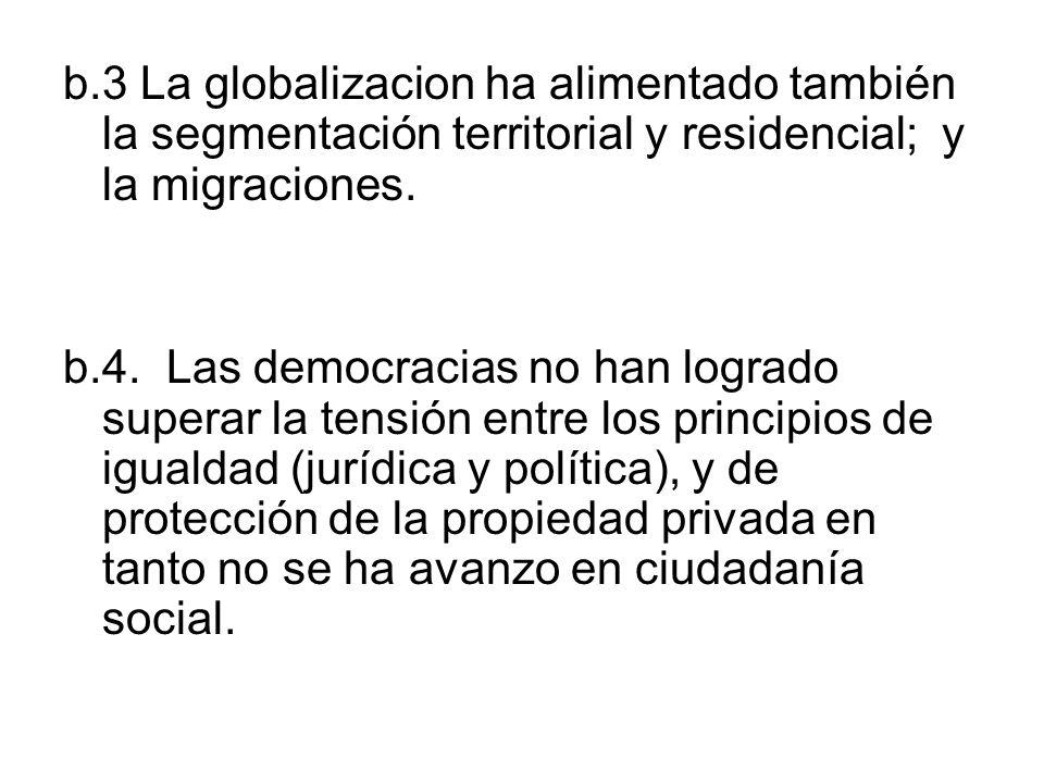 b.3 La globalizacion ha alimentado también la segmentación territorial y residencial; y la migraciones. b.4. Las democracias no han logrado superar la