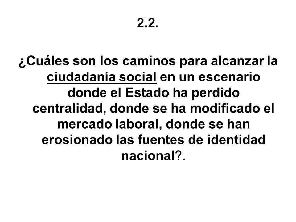2.2. ¿Cuáles son los caminos para alcanzar la ciudadanía social en un escenario donde el Estado ha perdido centralidad, donde se ha modificado el merc
