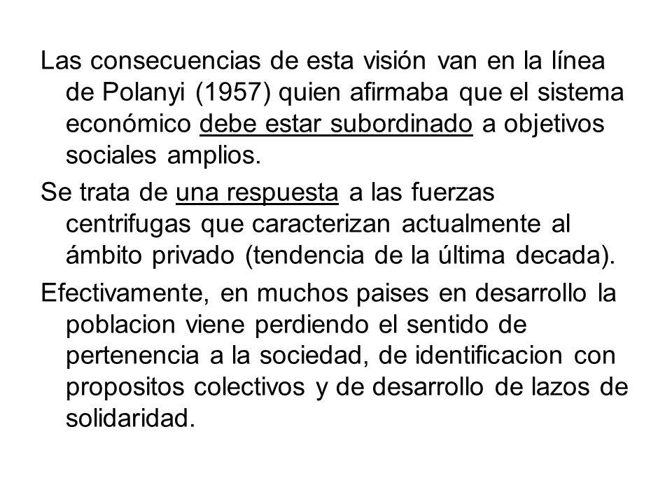 Las consecuencias de esta visión van en la línea de Polanyi (1957) quien afirmaba que el sistema económico debe estar subordinado a objetivos sociales