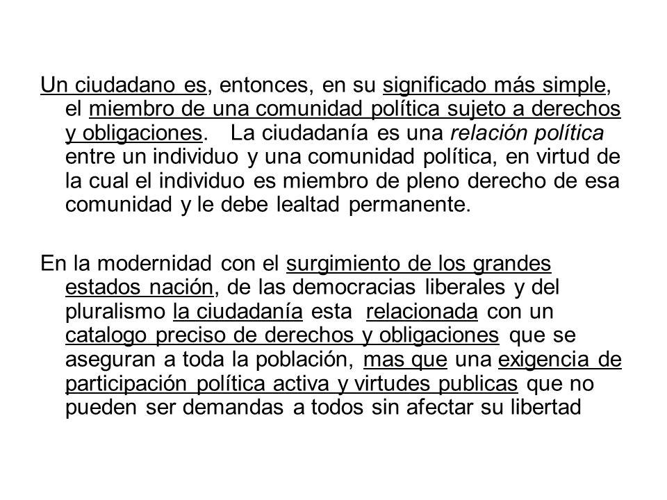 Un ciudadano es, entonces, en su significado más simple, el miembro de una comunidad política sujeto a derechos y obligaciones. La ciudadanía es una r