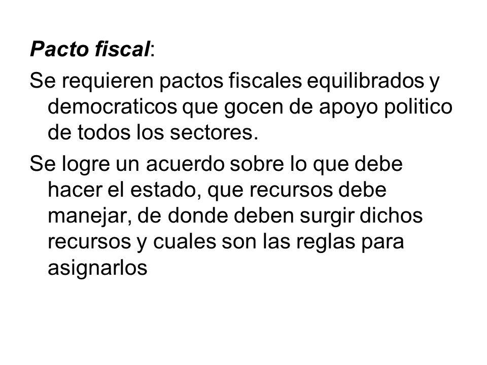Pacto fiscal: Se requieren pactos fiscales equilibrados y democraticos que gocen de apoyo politico de todos los sectores. Se logre un acuerdo sobre lo