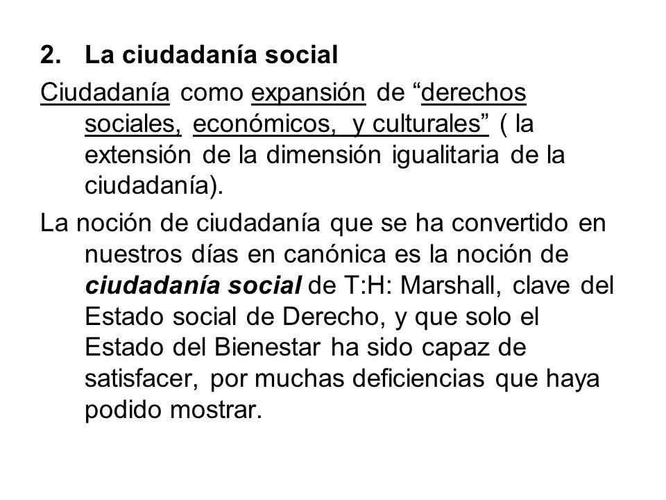 2.La ciudadanía social Ciudadanía como expansión de derechos sociales, económicos, y culturales ( la extensión de la dimensión igualitaria de la ciuda