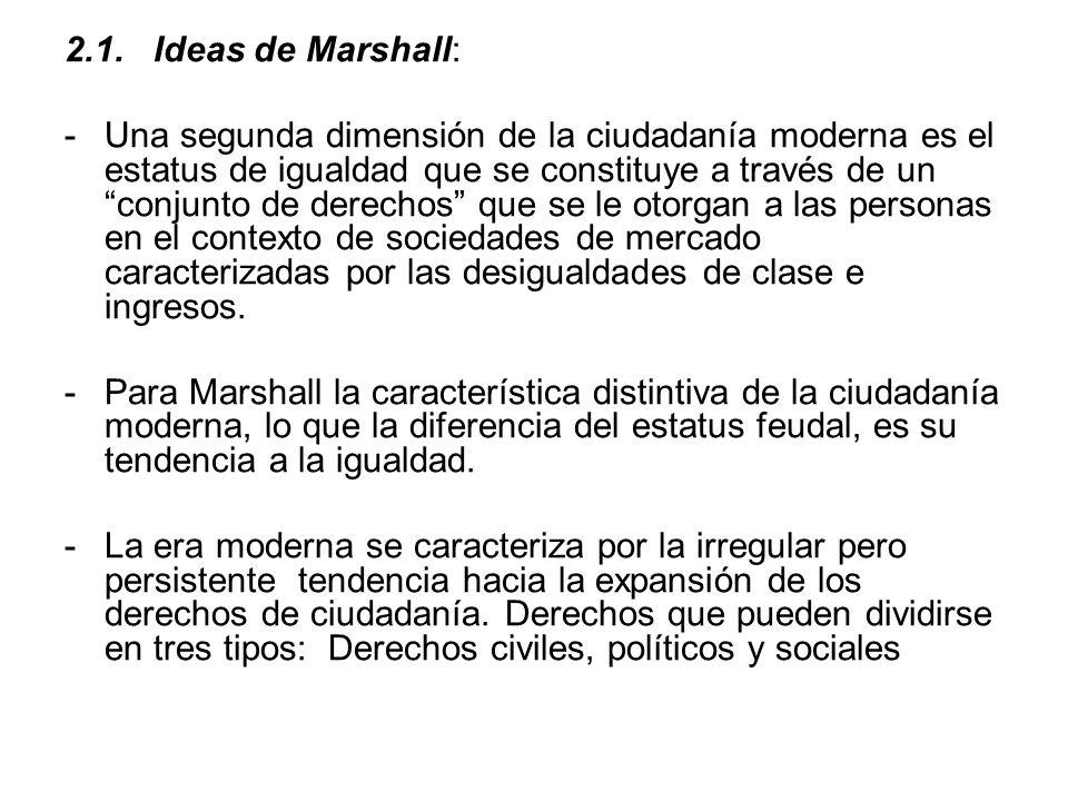 2.1. Ideas de Marshall: -Una segunda dimensión de la ciudadanía moderna es el estatus de igualdad que se constituye a través de un conjunto de derecho