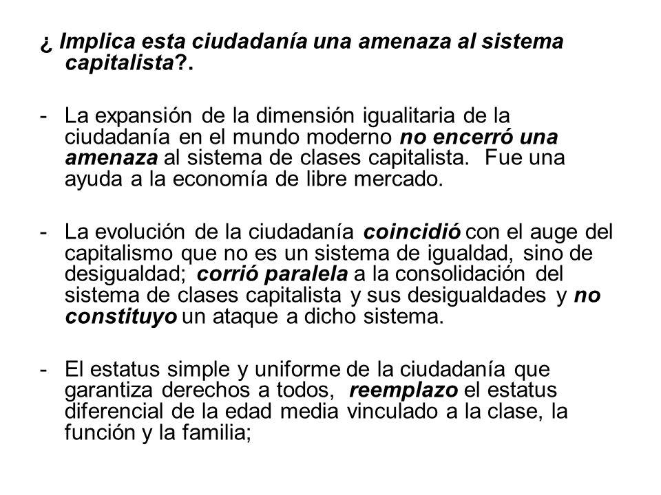 ¿ Implica esta ciudadanía una amenaza al sistema capitalista?. -La expansión de la dimensión igualitaria de la ciudadanía en el mundo moderno no encer