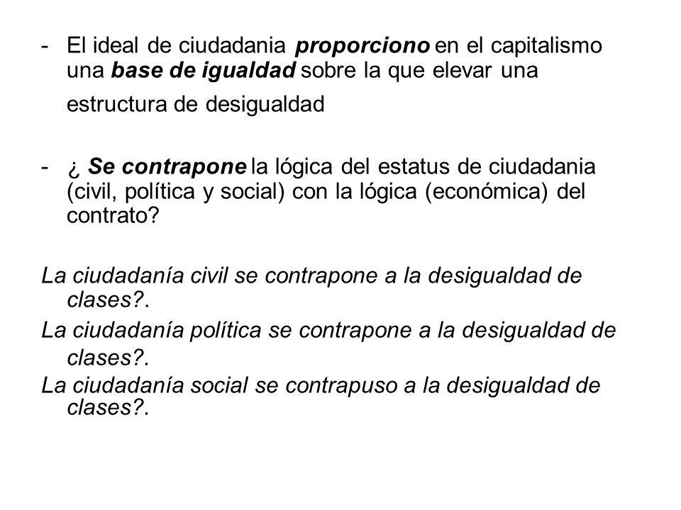 -El ideal de ciudadania proporciono en el capitalismo una base de igualdad sobre la que elevar una estructura de desigualdad - ¿ Se contrapone la lógi