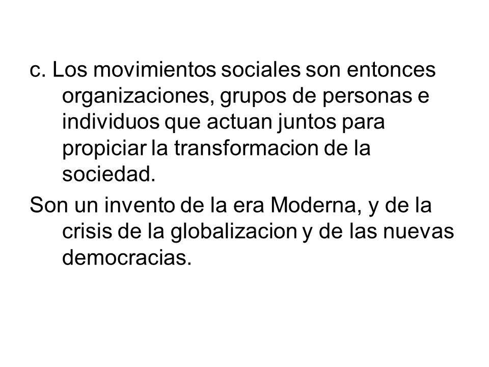 c. Los movimientos sociales son entonces organizaciones, grupos de personas e individuos que actuan juntos para propiciar la transformacion de la soci