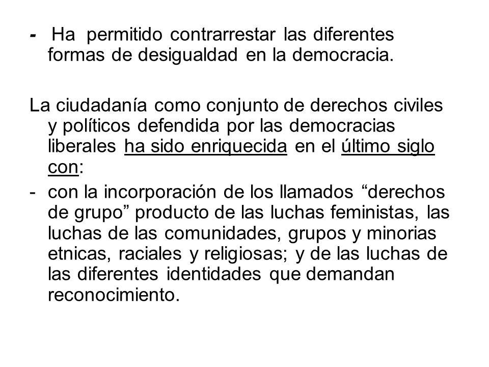 - Ha permitido contrarrestar las diferentes formas de desigualdad en la democracia. La ciudadanía como conjunto de derechos civiles y políticos defend