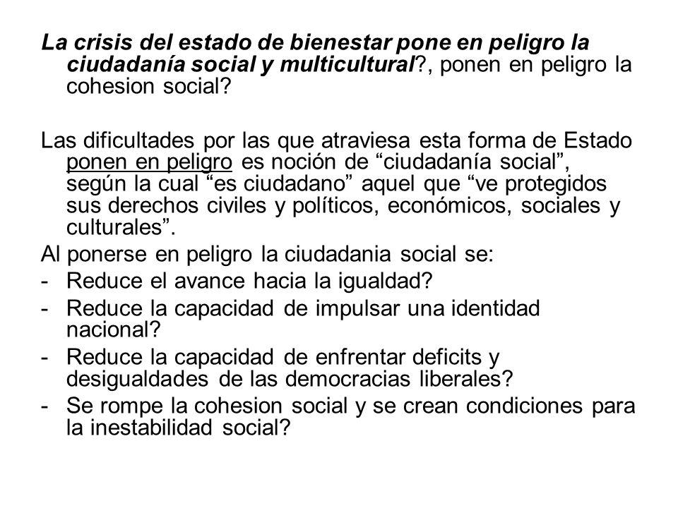La crisis del estado de bienestar pone en peligro la ciudadanía social y multicultural?, ponen en peligro la cohesion social? Las dificultades por las