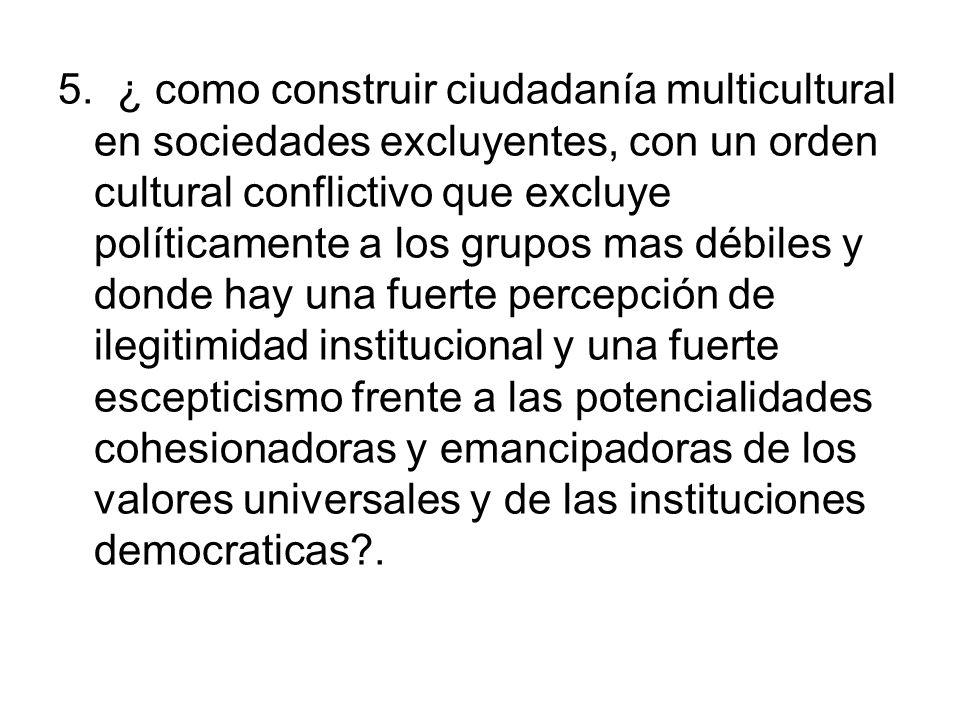 5. ¿ como construir ciudadanía multicultural en sociedades excluyentes, con un orden cultural conflictivo que excluye políticamente a los grupos mas d