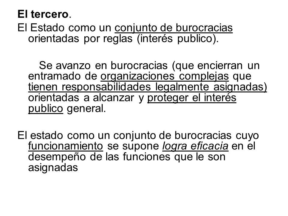 El tercero. El Estado como un conjunto de burocracias orientadas por reglas (interés publico). Se avanzo en burocracias (que encierran un entramado de