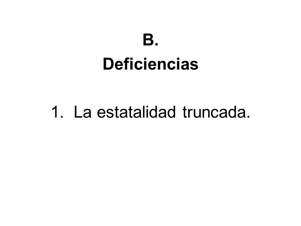 B. Deficiencias 1. La estatalidad truncada.