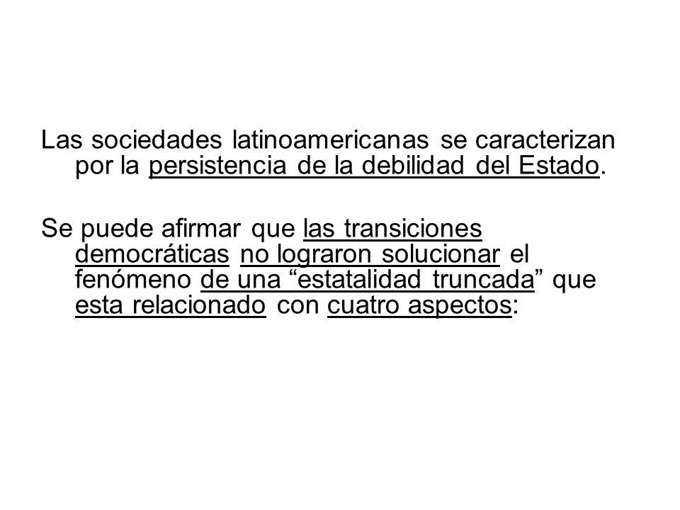 Las sociedades latinoamericanas se caracterizan por la persistencia de la debilidad del Estado. Se puede afirmar que las transiciones democráticas no