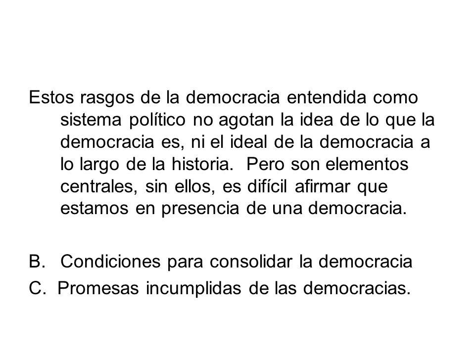 Estos rasgos de la democracia entendida como sistema político no agotan la idea de lo que la democracia es, ni el ideal de la democracia a lo largo de