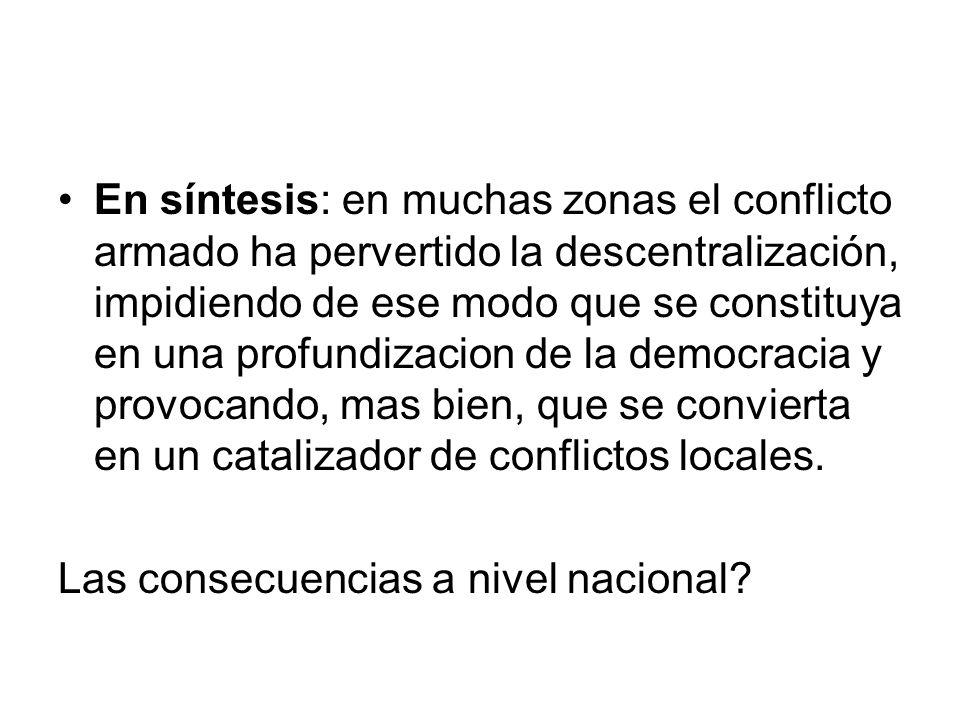En síntesis: en muchas zonas el conflicto armado ha pervertido la descentralización, impidiendo de ese modo que se constituya en una profundizacion de
