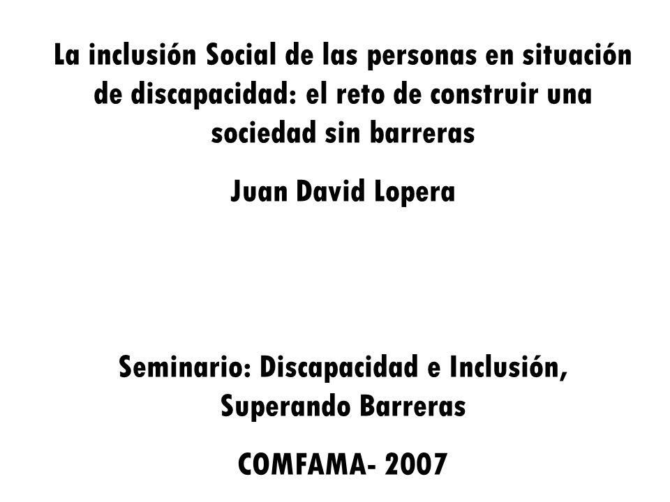 La inclusión Social de las personas en situación de discapacidad: el reto de construir una sociedad sin barreras Juan David Lopera Seminario: Discapac
