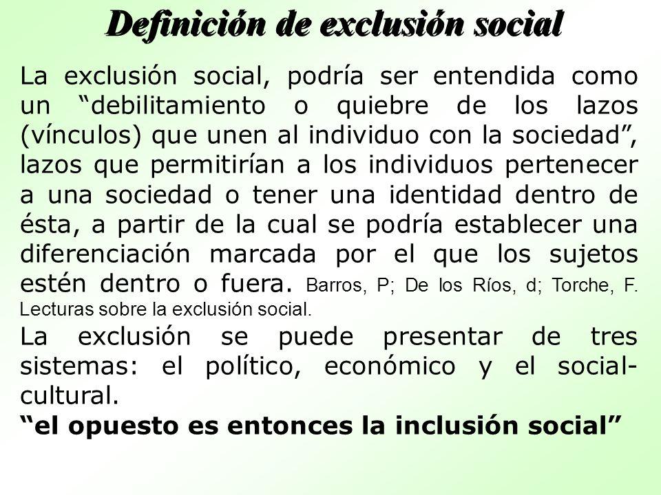 La exclusión social, podría ser entendida como un debilitamiento o quiebre de los lazos (vínculos) que unen al individuo con la sociedad, lazos que pe