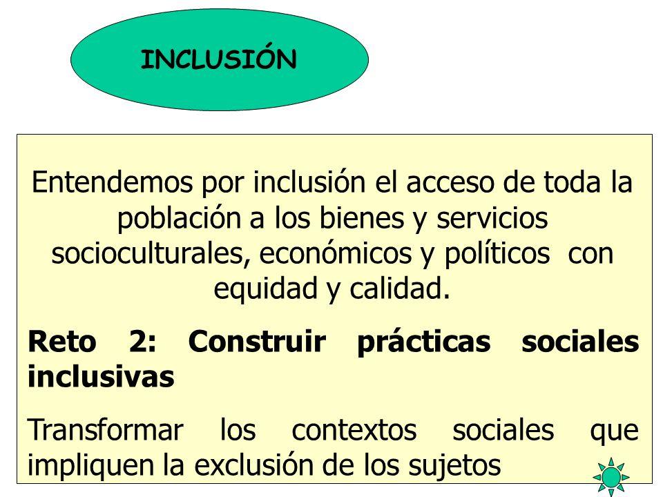INCLUSIÓN Entendemos por inclusión el acceso de toda la población a los bienes y servicios socioculturales, económicos y políticos con equidad y calid