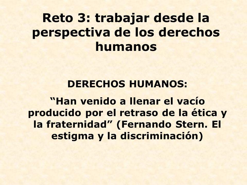 Reto 3: trabajar desde la perspectiva de los derechos humanos DERECHOS HUMANOS: Han venido a llenar el vacío producido por el retraso de la ética y la