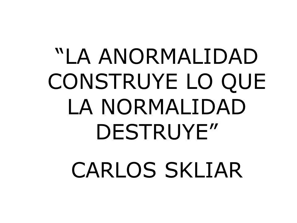 LA ANORMALIDAD CONSTRUYE LO QUE LA NORMALIDAD DESTRUYE CARLOS SKLIAR