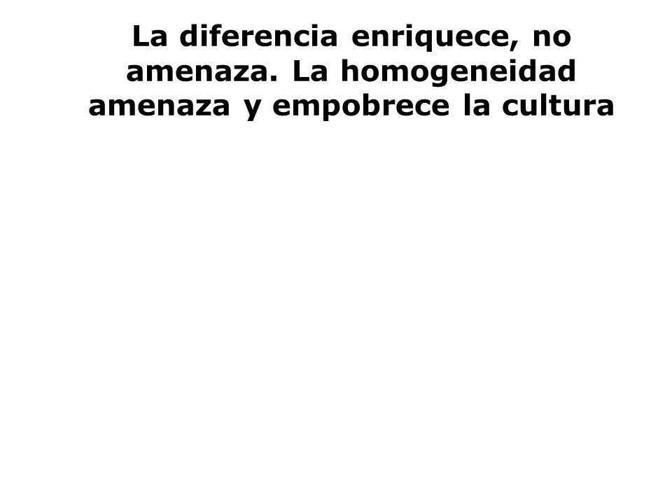 La diferencia enriquece, no amenaza. La homogeneidad amenaza y empobrece la cultura
