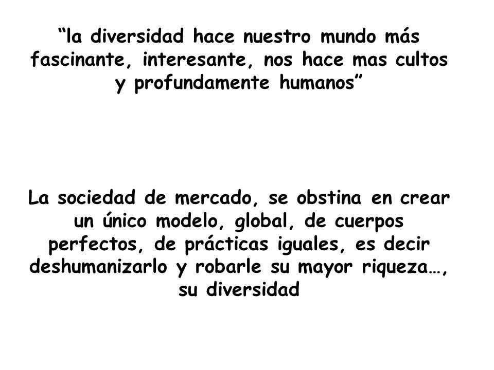 la diversidad hace nuestro mundo más fascinante, interesante, nos hace mas cultos y profundamente humanos La sociedad de mercado, se obstina en crear