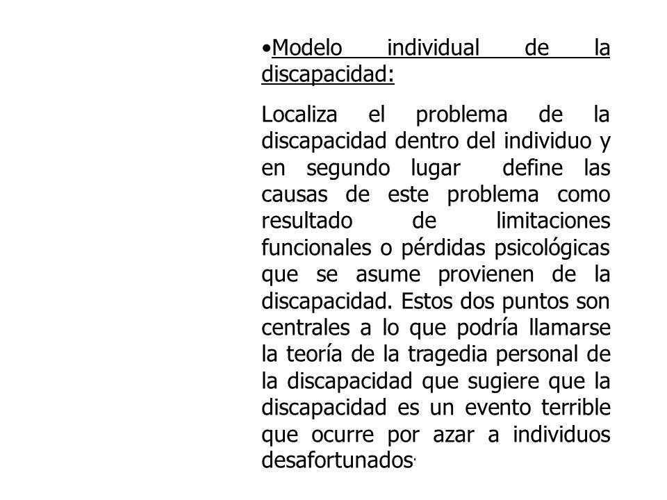 Modelo individual de la discapacidad: Localiza el problema de la discapacidad dentro del individuo y en segundo lugar define las causas de este proble