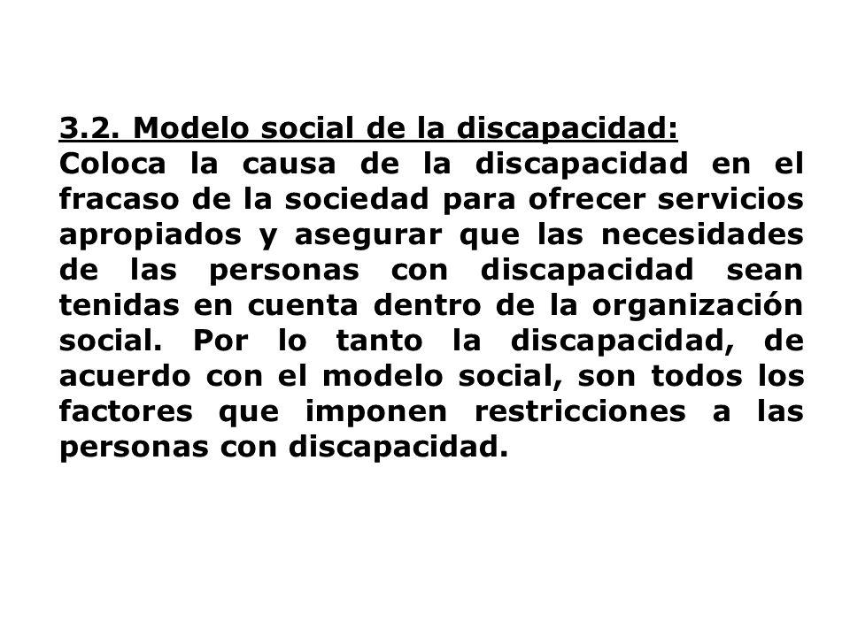 3.2. Modelo social de la discapacidad: Coloca la causa de la discapacidad en el fracaso de la sociedad para ofrecer servicios apropiados y asegurar qu