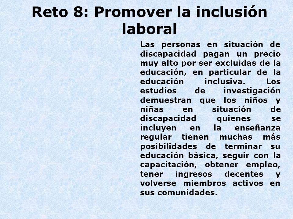 Reto 8: Promover la inclusión laboral Las personas en situación de discapacidad pagan un precio muy alto por ser excluidas de la educación, en particu