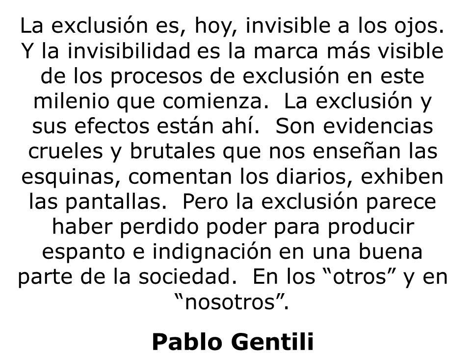 La exclusión es, hoy, invisible a los ojos. Y la invisibilidad es la marca más visible de los procesos de exclusión en este milenio que comienza. La e