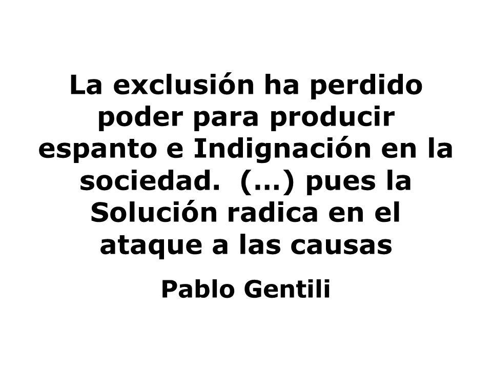 La exclusión ha perdido poder para producir espanto e Indignación en la sociedad. (…) pues la Solución radica en el ataque a las causas Pablo Gentili
