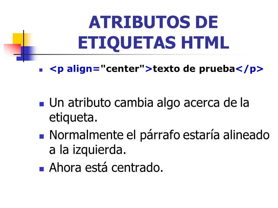 texto de prueba ATRIBUTOS DE ETIQUETAS HTML El atributo está a continuación del nombre de la etiqueta, pero dentro de la etiqueta de apertura El atributo nunca está en la etiqueta de cierre