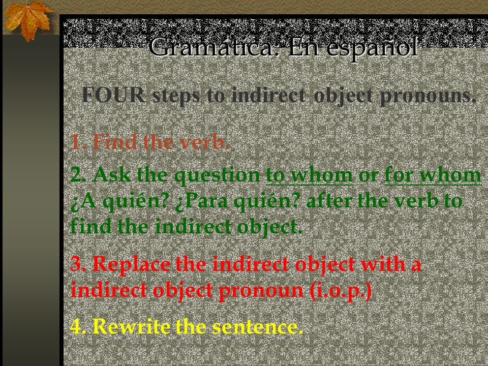 FOUR steps to indirect object pronouns. 2. Ask the question to whom or for whom ¿A quién? ¿Para quién? after the verb to find the indirect object. 3.
