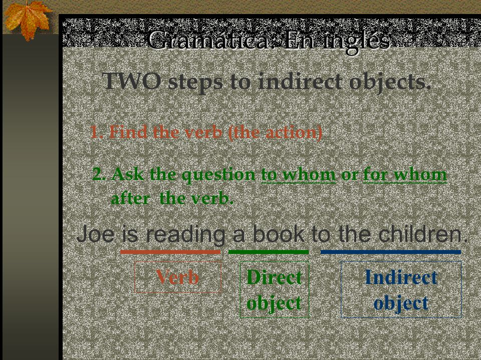 Gramática: En inglés Direct object TWO steps to indirect objects. 1. Find the verb (the action) Joe is reading a book to the children. Indirect object