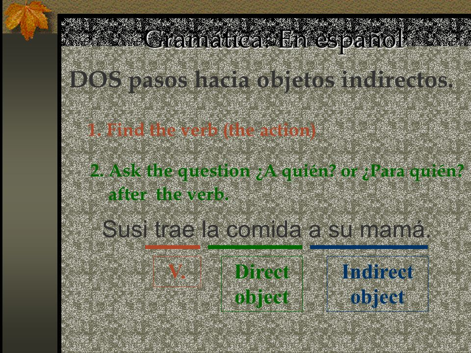 Gramática: En español Direct object Susi trae la comida a su mamá. Indirect object V. DOS pasos hacia objetos indirectos. 1. Find the verb (the action