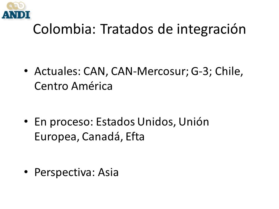 Colombia: Tratados de integración Actuales: CAN, CAN-Mercosur; G-3; Chile, Centro América En proceso: Estados Unidos, Unión Europea, Canadá, Efta Perspectiva: Asia